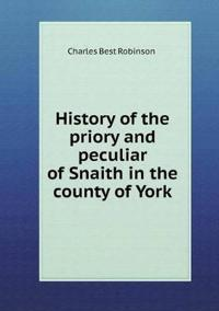 History of the Priory and Peculiar of Snaith in the County of York
