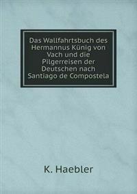 Das Wallfahrtsbuch Des Hermannus Kunig Von Vach Und Die Pilgerreisen Der Deutschen Nach Santiago de Compostela