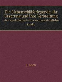 Die Siebenschlaferlegende, Ihr Ursprung Und Ihre Verbreitung Eine Mythologisch-Literaturgeschichtliche Studie