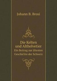 Die Kelten Und Althelvetier Ein Beitrag Zur Altesten Geschichte Der Schweiz