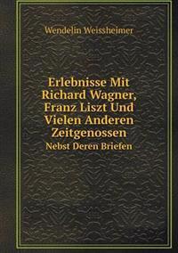Erlebnisse Mit Richard Wagner, Franz Liszt Und Vielen Anderen Zeitgenossen Nebst Deren Briefen