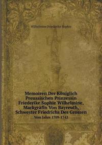 Memoiren Der Koniglich Preussischen Prinzessin Friederike Sophie Wilhelmine, Markgrafin Von Bayreuth, Schwester Friedrichs Des Grossen Vom Jahre 1709-