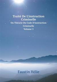 Traite de L'Instruction Criminelle Ou Theorie Du Code D'Instruction Criminelle. Volume 5