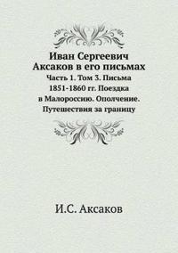 Ivan Sergeevich Aksakov V Ego Pismah Chast 1. Tom 3. Pisma 1851-1860 Gg. Poezdka V Malorossiyu. Opolchenie. Puteshestviya Za Granitsu