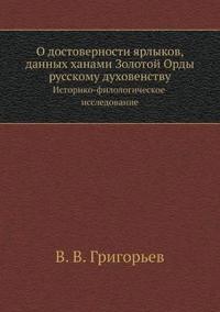 O Dostovernosti Yarlykov, Dannyh Hanami Zolotoj Ordy Russkomu Duhovenstvu Istoriko-Filologicheskoe Issledovanie