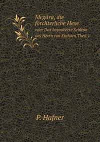 Megara, Die Forchterliche Hexe Oder Das Bezauberte Schloss Des Herrn Von Einhorn, Theil 1
