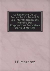 La Revanche de La France Par Le Travail Et Les Interets Organises: Histoire Des Corporations Francaises D'Arts Et Metiers