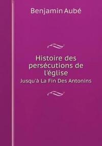 Histoire Des Persecutions de L'Eglise Jusqu'a La Fin Des Antonins