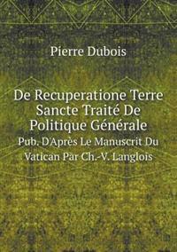 de Recuperatione Terre Sancte Traite de Politique Generale Pub. D'Apres Le Manuscrit Du Vatican Par Ch.-V. Langlois