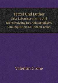 Tetzel Und Luther Oder Lebensgeschichte Und Rechtfertigung Des Ablasspredigers Und Inquisitors Dr. Johann Tetzel