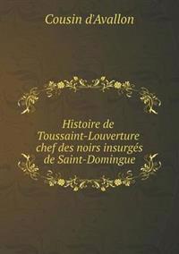 Histoire de Toussaint-Louverture Chef Des Noirs Insurges de Saint-Domingue
