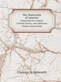 The Walworths of America Comprising Five Chapters of Family History, with Additional Chapters of Genealogy
