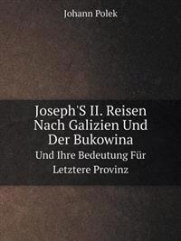 Joseph's II. Reisen Nach Galizien Und Der Bukowina Und Ihre Bedeutung Fur Letztere Provinz