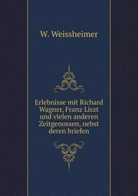 Erlebnisse Mit Richard Wagner, Franz Liszt Und Vielen Anderen Zeitgenossen, Nebst Deren Briefen