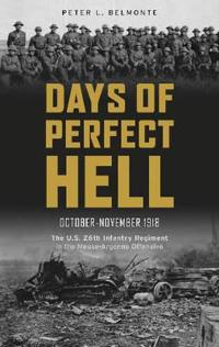 Days of Perfect Hell: The U.S. 26th Infantry Regiment in the Meuse-Argonne Offensive, October-November 1918