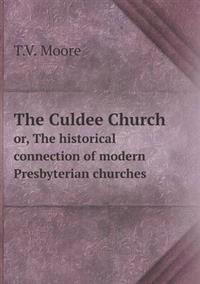 The Culdee Church Or, the Historical Connection of Modern Presbyterian Churches