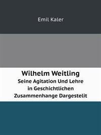 Wilhelm Weitling Seine Agitation Und Lehre in Geschichtlichen Zusammenhange Dargestelit