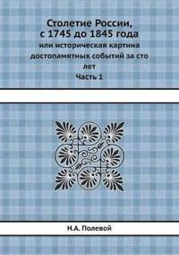 Stoletie Rossii, S 1745 Do 1845 Goda Ili Istoricheskaya Kartina Dostopamyatnyh Sobytij Za Sto Let. Chast 1