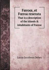 Faero, Et F Roa Reserata That Is a Description of the Islands & Inhabitants of Foeroe