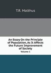 An Essay on the Principle of Population, as It Affects the Future Improvement of Society Volume 1