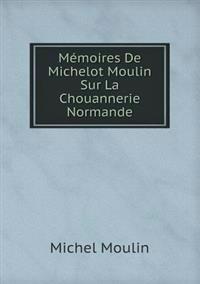 Memoires de Michelot Moulin Sur La Chouannerie Normande