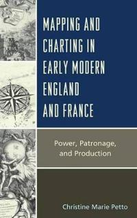 Mapping and Charting in Early Modern England and France: Power, Patronage, and Production