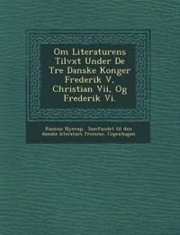 Om Literaturens Tilv¿xt Under De Tre Danske Konger Frederik V, Christian Vii, Og Frederik Vi.
