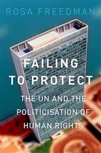 Failing to Protect: The Un and the Politicization of Human Rights