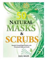50 Natural Masks and Scrubs: Beautify Yourself Right at Home with Homemade Masks and Scrubs