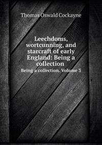 Leechdoms, Wortcunning, and Starcraft of Early England: Being a Collection Being a Collection. Volume 3