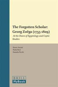 The Forgotten Scholar: Georg Zoëga (1755-1809): At the Dawn of Egyptology and Coptic Studies