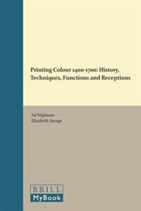 Printing Colour 1400-1700: History, Techniques, Functions and Receptions