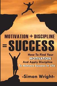 Motivation + Discipline = Success: How to Find Your Motivation and Apply Discipline to Achieve Success in Life