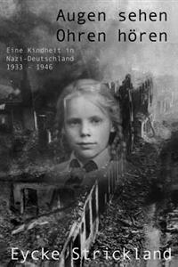 Augen Sehen, Ohren Horen: Eine Kindheit in Nazi-Deutschland 1933-1946: Augen Sehen, Ohren Horen: Eine Kindheit in Nazi-Deutschland 1933-1946