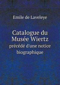 Catalogue Du Musee Wiertz Precede D'Une Notice Biographique