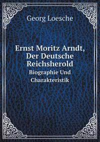 Ernst Moritz Arndt, Der Deutsche Reichsherold Biographie Und Charakteristik