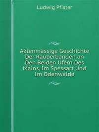 Aktenmassige Geschichte Der Rauberbanden an Den Beiden Ufern Des Mains, Im Spessart Und Im Odenwalde