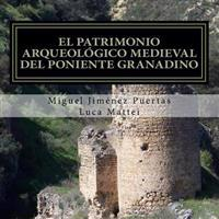 El Patrimonio Arqueológico Medieval del Poniente Granadino: (comarcas de Alhama, Loja Y Los Montes Occidentales)