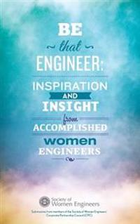 Be That Engineer: Inspiration and Insight from Accomplished Women Engineers: Submissions from Members of the Society of Women Engineers'