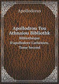 Apollodrou Tou Athnaiou Bibliothk Bibliotheque D'Apollodore L'Athenien, Tome Second