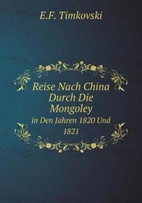 Reise Nach China Durch Die Mongoley in Den Jahren 1820 Und 1821