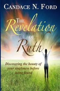 The Revelation of Ruth: Discovering the Beauty of Your Singleness Before Being Found