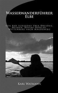 Wasserwanderfuhrer Elbe: Von Bad Schandau Uber Dresden, Meissen, Dessau-Rosslau, Wittenberg Nach Magdeburg