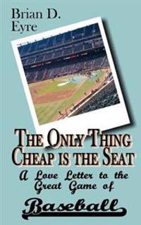 The Only Thing Cheap Is the Seat: A Love Letter to the Great Game of Baseball and Those Who Enjoy It
