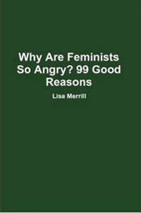 Why are Feminists So Angry? 99 Good Reasons