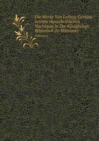Die Werke Von Leibniz Gemass Seinem Hanschriftlichen Nachlasse in Der Koniglichen Bibliothek Zu Hannover Volume 6