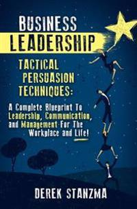 Business Leadership: Tactical Persuasion Techniques - A Complete Blueprint to Leadership, Communication, and Management for the Workplace a