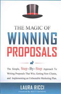 The Magic of Winning Proposals: The Simple, Step-By-Step Approach to Writing Proposals That Win, Getting New Clients, and Implementing an Unbeatable M