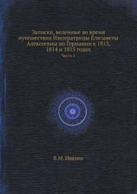 Zapiski, Vedennye Vo Vremya Puteshestviya Imperatritsy Elizavety Alekseevny Po Germanii V 1813, 1814 I 1815 Godah Chast 1