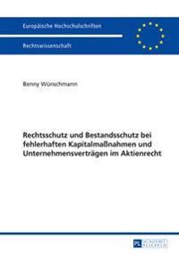 Rechtsschutz Und Bestandsschutz Bei Fehlerhaften Kapitalmassnahmen Und Unternehmensvertraegen Im Aktienrecht
